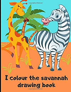 I colour the savannah - drawing book: Drawing book for kids  - learn the animals of the savannah by colouring   50 pages in 8.5*11 inch format