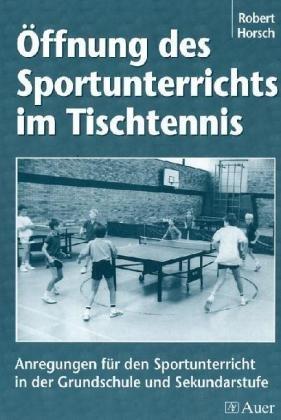 Öffnung des Sportunterrichts im Tischtennis: Anregungen für den Sportunterricht in der Grundschule und Sekundarstufe