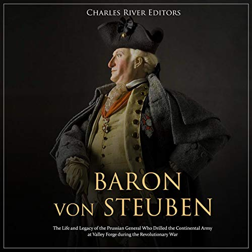 Baron von Steuben: The Life and Legacy of the Prussian General Who Drilled the Continental Army at Valley Forge During the Revolutionary War Audiobook By Charles River Editors cover art