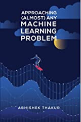 Approaching (Almost) Any Machine Learning Problem Kindle Edition