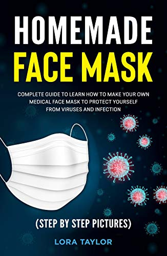 HOMEMADE FACE MASK: Complete Guide to Learn How to Make Your Own Medical Face Mask to Protect Yourself from Viruses and Infection. (Step by Step Pictures)