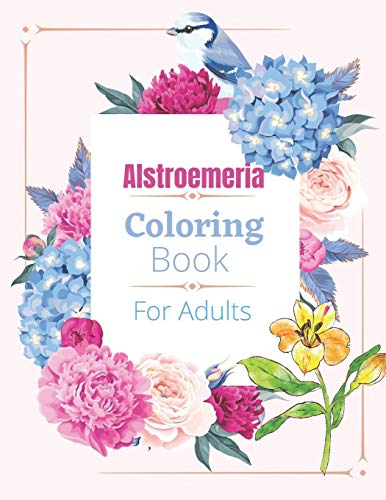 Alstroemeria Coloring Book For Adults: Coloring Book For Adults with Flower Designs for Relaxation and Stress Relief