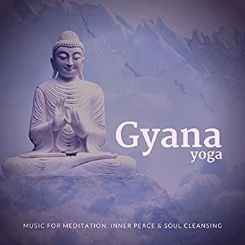 Gyana Yoga (Music For Meditation, Inner Peace and amp; Soul Cleansing)