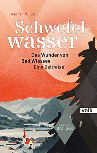 Schwefelwasser: Das Wunder von Bad Wiessee. Eine Zeitreise (Vergessenes Bayern)