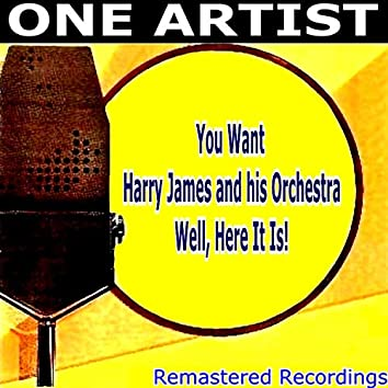 You Want HARRY JAMES & HIS ORCHESTRA Well, Here It Is!