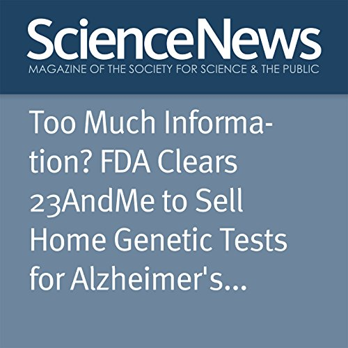 Too Much Information? FDA Clears 23AndMe to Sell Home Genetic Tests for Alzheimer's and Parkinson's audiobook cover art