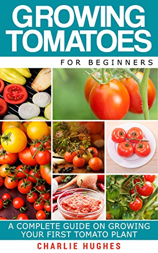 Growing Tomatoes for Beginners: A Complete Guide on Growing Your First Tomato Plant (Growing Tomatoes, Your First Tomato Plant, Growing Tomatoes for Beginners, Growing Vegetables) by [Charlie Hughes]