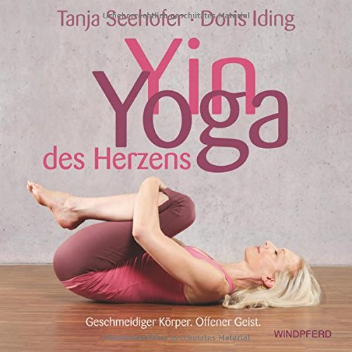Yin Yoga des Herzens: Geschmeidiger Körper. Offener Geist.