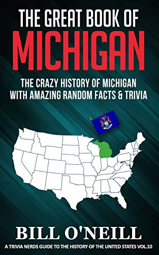 The Great Book of Michigan: The Crazy History of Michigan with Amazing Random Facts & Trivia (A Trivia Nerds Guide to the History of the United States)