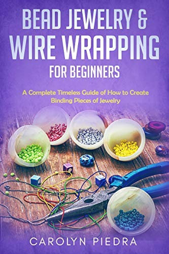 Bead Jewelry & Wire Wrapping for Beginners: A Complete Timeless Guide of How to Create Binding Pieces of Jewelry (Including The Top Easy To Follow Projects to Get You Started)