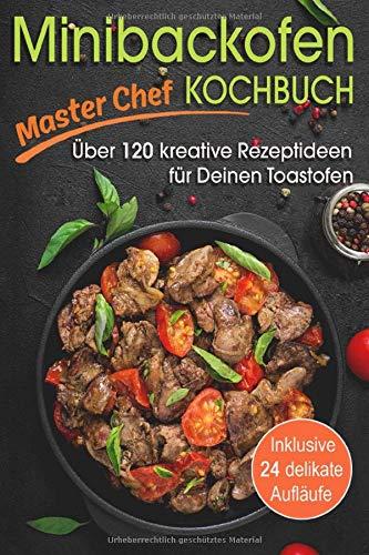 Minibackofen Kochbuch: Über 120 kreative Rezeptideen für Deinen Toastofen - inklusive 24 delikate Aufläufe