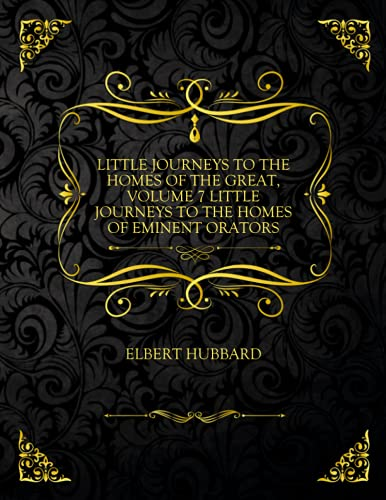 Little Journeys To The Homes Of The Great, Volume 7 Little Journeys To The Homes Of Eminent Orators: Collector's Edition - Elbert Hubbard