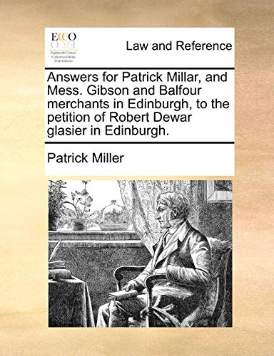Answers for Patrick Millar, and Mess. Gibson and Balfour Merchants in Edinburgh, to the Petition of Robert Dewar Glasier in Edinburgh.