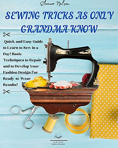 SEWING TRICKS AS ONLY GRANDMA KNOW: Quick and Easy Guide to Learn to Sew in a Day! Basic Techniques to Repair and to Develop Your Fashion Design for Ready-to-Wear ... and All the Family Book 3) (English Edition)