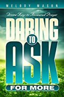 Daring to Ask for More: Divine Keys for Answered Prayer