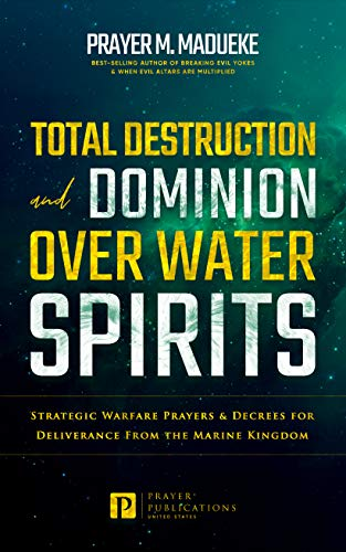 Total Destruction and Dominion Over Water Spirits: Strategic Warfare Prayers & Dangerous Decrees for Deliverance From the Marine Kingdom (Total Deliverance from Destructive Water Spirits Book 3)