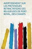 Avertissement Sur Les Pretendues Retractations Des Religieuses De Port-Royal, Des...