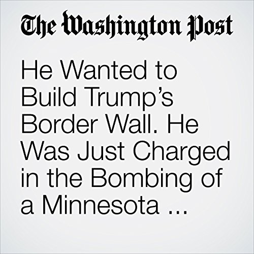 He Wanted to Build Trump's Border Wall. He Was Just Charged in the Bombing of a Minnesota Mosque. copertina