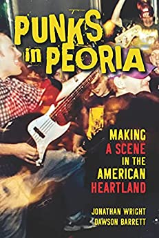 [Jonathan Wright, Dawson Barrett]のPunks in Peoria: Making a Scene in the American Heartland (Music in American Life Book 1) (English Edition)