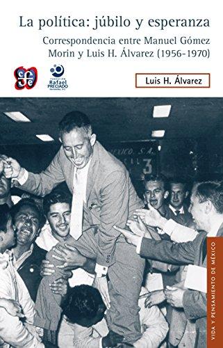 La política: júbilo y esperanza. Correspondencia entre Manuel Gómez Morin y Luis...