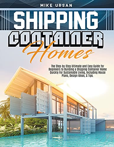 Compare Textbook Prices for Shipping Container Homes: The Step-by-Step Ultimate and Easy Guide for Beginners to Building a Shipping Container Home Quickly For Sustainable Living, Including House Plans, Design Ideas, & Tips  ISBN 9798525389113 by Ursan, Mike