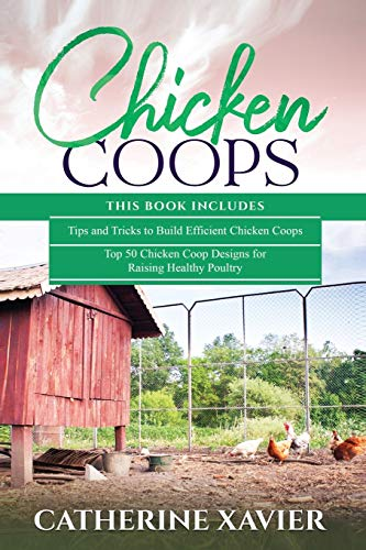 Chicken Coops: 2 in 1- Tips and Tricks to Build Efficient Chicken Coops+ Top 50 Chicken Coop Designs for Raising Healthy Poultry