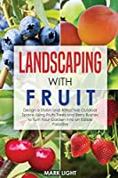 Landscaping with Fruit: Design a Stylish and Attractive Outdoor Space Using Fruits Trees and Berry Bushes to Turn Your Garden Into an Edible Paradise