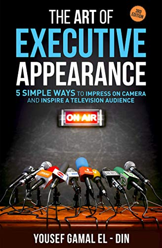 The Art of Executive Appearance: 5 Simple Ways to Impress on Camera and Inspire a Television Audience (Quick Media and Confidence Training)
