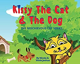 Kissy The Cat & The Dog: The Mischievous Cat Series: A Funny Adventure, For Children Ages 0-8 Years old : That Helps Children See Life In a Fun and Exciting Way! by [Nicola  Joshua , Venie  Joshua]