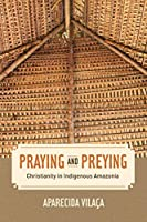 Praying and Preying: Christianity in Indigenous Amazonia (The Anthropology of Christianity)