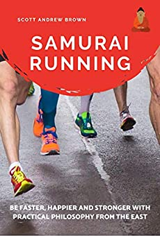 Samurai Running: Get Faster, Happier and Stronger with Practical Philosophy from the East ((How to run faster) Book 1) by [Scott Andrew Brown]