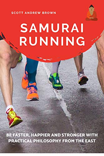 Samurai Running: Get Faster, Happier and Stronger with Practical Philosophy from the East ((How to run faster) Book 1)