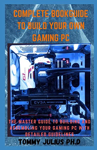 Complete BookGuide To build Your Own Gaming PC: The Master Guide To Building And Assembling Your Gaming PC With Detailed Guidelines