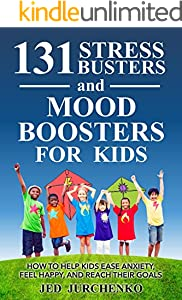 131 Stress Busters and Mood Boosters For Kids: How to help kids ease anxiety, feel happy, and reach their goals (positive parenting)