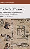The Lords of Tetzcoco: The Transformation of Indigenous Rule in Postconquest Central Mexico (Cambridge Latin American Studies)