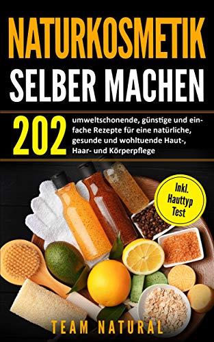 Naturkosmetik selber machen : 202 umweltschonende, günstige und einfache Rezepte für eine natürliche, gesunde und wohltuende Haut-, Haar- und Körperpflege | inkl. Hauttyptest