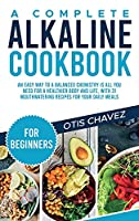 A Complete Alkaline Cookbook for Beginners: An Easy Way to a Balanced Chemistry is All You Need for a Healthier Body and Life, with 31 Mouthwatering Recipes for your Daily Meals