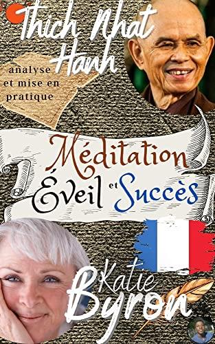 Thich Nhat Hanh, Byron Katie , Analyse et Mise en Pratique : Méditation, Éveil et Succès: le livre de la transformation ultime + 50 façons d'atteindre ... en puisant à la source (French Edition)