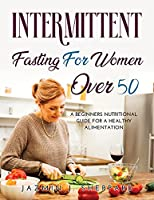 Intermittent Fasting for Women Over 50: A Beginners Nutritional Guide For A Healthy Alimentation