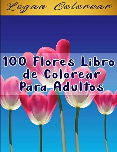 100 Flores Libro de Colorear Para Adultos: Libro de colorear para Adultos , maravillosas diseños patrones de flores Para Calmar El Alma Y Aliviar El Estrés