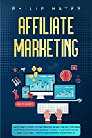 Affiliate Marketing: The Ultimate Guide to Start Making Money Online. Discover Profitable Strategies, Choose the Right Network, Learn How to Attract Traffic and Maximize your Profits.