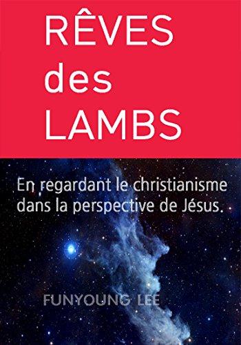 RÊVES des LAMBES: En regardant le christianisme dans la perspective de Jésus. (French Edition)