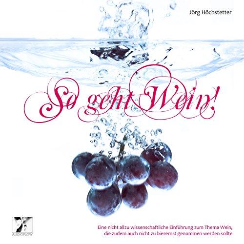So geht Wein! Eine nicht allzu wissenschaftliche Einführung zum Thema Wein, die zudem auch nicht zu bierernst genommen werden sollte Titelbild