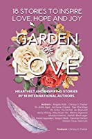 GARDEN OF LOVE : 18 STORIES TO INSPIRE LOVE HOPE AND JOY: HEARTFELT AND INSPIRING TOLD FOR THE VERY FIRST TIME (GARDEN OF INSPIRATION)