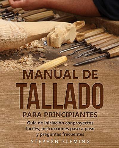 Manual de tallado para principiantes: Guía de iniciación conproyectos fáciles, instrucciones paso a paso y preguntas frecuentes: 3 (DIY Spanish)