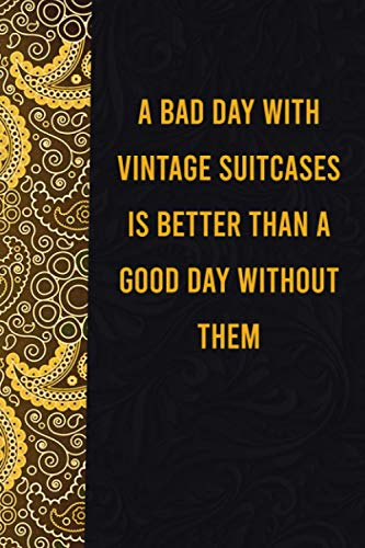 A bad day with vintage suitcases is better than a good day without them: funny notebook for women men, cute journal for writing, appreciation birthday ... gift for dogmatic vintage suitcaseslovers