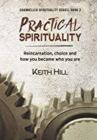 Practical Spirituality: Reincarnation, Choice and How You Became Who You Are (Channelled Spirituality)
