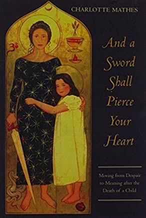 And a Sword Shall Pierce Your Heart: Moving from Despair to Meaning after the Death of a Child by Charlotte Mathes (2005-09-30)