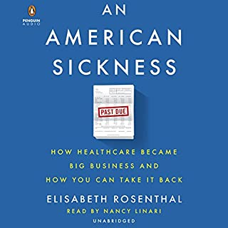 An American Sickness     How Healthcare Became Big Business and How You Can Take It Back              By:                                                                                                                                 Elisabeth Rosenthal                               Narrated by:                                                                                                                                 Nancy Linari                      Length: 13 hrs and 38 mins     660 ratings     Overall 4.6