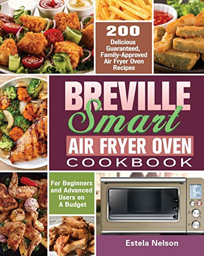 Breville Smart Air Fryer Oven Cookbook: 200 Delicious Guaranteed, Family-Approved Air Fryer Oven Recipes for Beginners and Advanced Users on A Budget